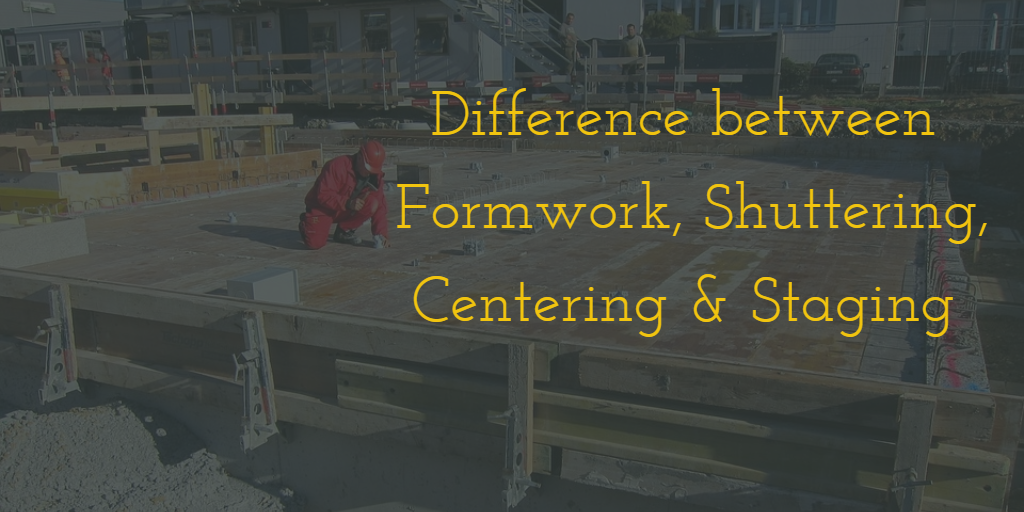 Difference between Formwork, Shuttering, Centering, and Staging